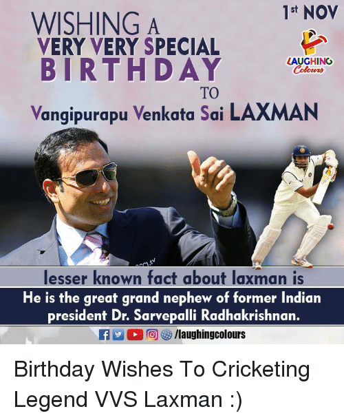 Birthday, Indian, and Grand: 1st NOV  WISHING A  VERY VERY SPECIAL  BIRTHDAY HGO  LAUGHING  Colour  TO  Vangipurapu Venkata Sai LAXMAN  lesser known fact about laxman is  He is the great grand nephew of former Indian  president Dr. Sarvepalli Radhakrishnan. Birthday Wishes To Cricketing Legend VVS Laxman :)