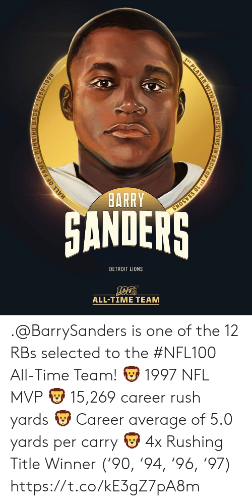 Detroit Lions: 1ST PLAYER WITH 1,000 RUSH YDS IN EACH OF 1ST 10 SEASONS  BARRY  HANDERS  DETROIT LIONS  ALL-TIME TEAM  HALL OF FAME RUNNING BACK 1989-1998 .@BarrySanders is one of the 12 RBs selected to the #NFL100 All-Time Team!  🦁 1997 NFL MVP 🦁 15,269 career rush yards 🦁 Career average of 5.0 yards per carry 🦁 4x Rushing Title Winner ('90, '94, '96, '97) https://t.co/kE3gZ7pA8m
