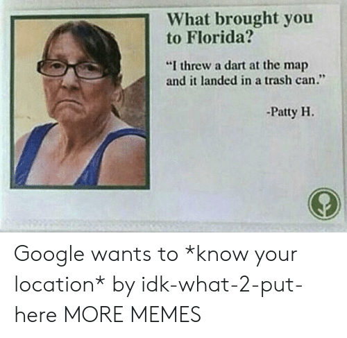 """trash can: 1What brought you  to Florida?  """"I threw a dart at the map  and it landed in a trash can.""""  -Patty H. Google wants to *know your location* by idk-what-2-put-here MORE MEMES"""