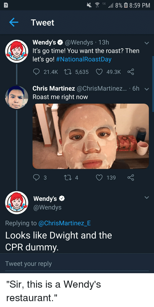 """Cpr Dummy: 1x """".18%  8:59 PM  2  Tweet  Wendy's @Wendys 13h  It's go time! You want the roast? Then  let's go! #NationalRoastDay  21.4k  5,635  49.3K  Chris Martinez @ChrisMartinez... . 6h  Roast me right now  4  139  endy'S  @Wendys  Replying to @ChrisMartinez_BE  Looks like Dwight and the  CPR dummy  Tweet your reply"""