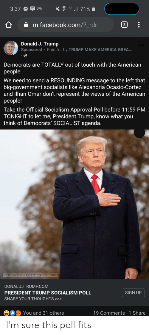 cortez: 1X ll 71%  3:37 O E AR  i  m.facebook.com/?_rdr  3  Donald J. Trump  Sponsored · Paid for by TRUMP MAKE AMERICA GREA...  Democrats are TOTALLY out of touch with the American  people.  We need to send a RESOUNDING message to the left that  big-government socialists like Alexandria Ocasio-Cortez  and Ilhan Omar don't represent the views of the American  people!  Take the Official Socialism Approval Poll before 11:59 PM  TONIGHT to let me, President Trump, know what you  think of Democrats' SOCIALIST agenda.  PAID FOR BY TRUMP MAKE AMERICA GREAT AGAIN COMMITTEE.  DONALDJTRUMP.COM  PRESIDENT TRUMP SOCIALISM POLL  SIGN UP  SHARE YOUR THOUGHTS >>>  You and 31 others  19 Comments 1 Share I'm sure this poll fits