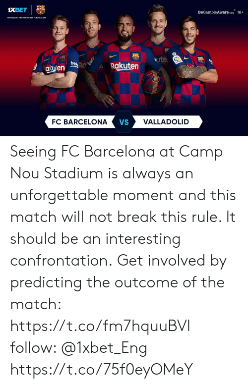 Barcelona Vs: 1XBET  BeGambleAware.org 18+  OFFICIAL BETTING PARTNER OF FC BARCELONA  ite  behRO  Rakuten  akuten  VALLADOLID  FC BARCELONA  VS Seeing FC Barcelona at Camp Nou Stadium is always an unforgettable moment and this match will not break this rule. It should be an interesting confrontation. Get involved by predicting the outcome of the match: https://t.co/fm7hquuBVl  follow: @1xbet_Eng https://t.co/75f0eyOMeY