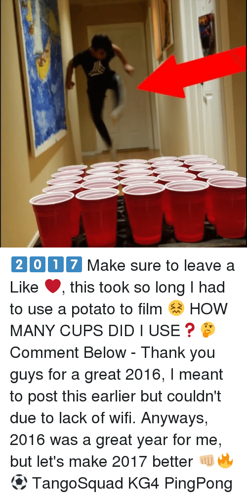 Memes, Potato, and Wifi: 2️⃣0️⃣1️⃣7️⃣ Make sure to leave a Like ❤️, this took so long I had to use a potato to film 😖 HOW MANY CUPS DID I USE❓🤔 Comment Below - Thank you guys for a great 2016, I meant to post this earlier but couldn't due to lack of wifi. Anyways, 2016 was a great year for me, but let's make 2017 better 👊🏼🔥⚽️ TangoSquad KG4 PingPong