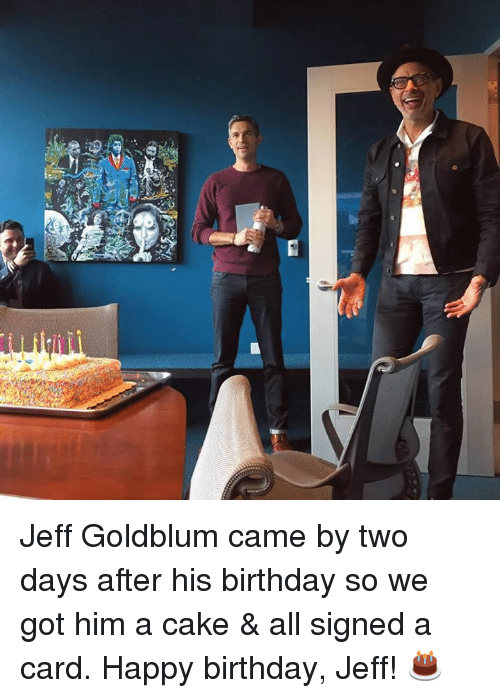 Jeff Goldblums: 2  @可. Jeff Goldblum came by two days after his birthday so we got him a cake & all signed a card. Happy birthday, Jeff! 🎂