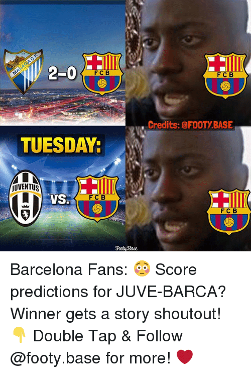 Barcelona, Memes, and Juventus: 2-0  F C B  TUESDAY:  jUVENTUS  VSS  FC B  Footy Base  F C B  Credits: @FOOTY BASE  F C B Barcelona Fans: 😳 Score predictions for JUVE-BARCA? Winner gets a story shoutout! 👇 Double Tap & Follow @footy.base for more! ❤️