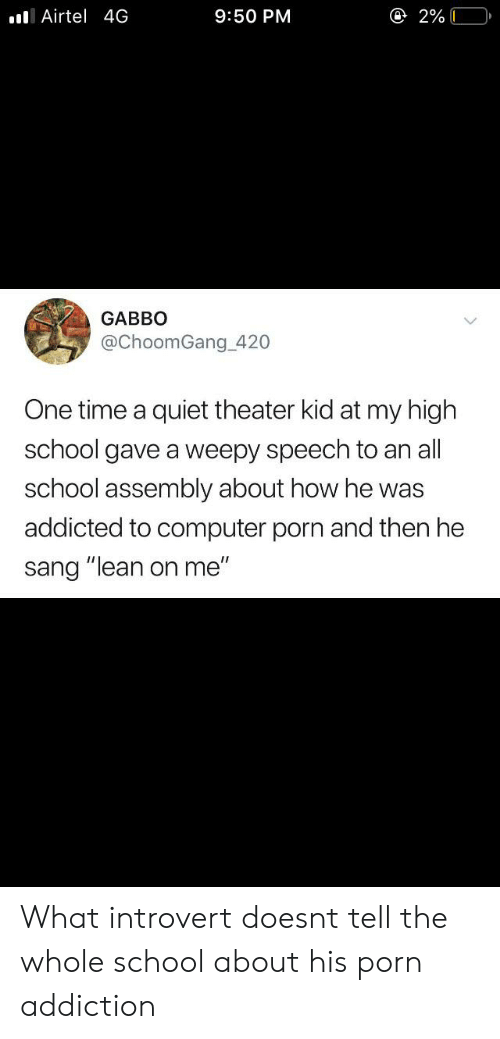 """lean on me: @ 2% 0  IAirtel 4G  9:50 PM  GABBO  @ChoomGang_420  One time a  quiet theater kid at my high  school gave a weepy speech to an all  school assembly about how he was  addicted to computer porn and then he  sang """"lean on me"""" What introvert doesnt tell the whole school about his porn addiction"""