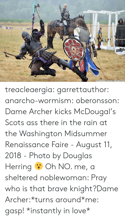 Anarcho: 2-0.  Photo 2018 Douglas Herring All Rights Reserved treacleaergia:  garrettauthor:  anarcho-wormism:  oberonsson: Dame Archer kicks McDougal's Scots ass there in the rain at the Washington Midsummer Renaissance Faire - August 11, 2018 - Photo by Douglas Herring  😮   Oh NO.   me, a sheltered noblewoman: Pray who is that brave knight?Dame Archer:*turns around*me: gasp! *instantly in love*
