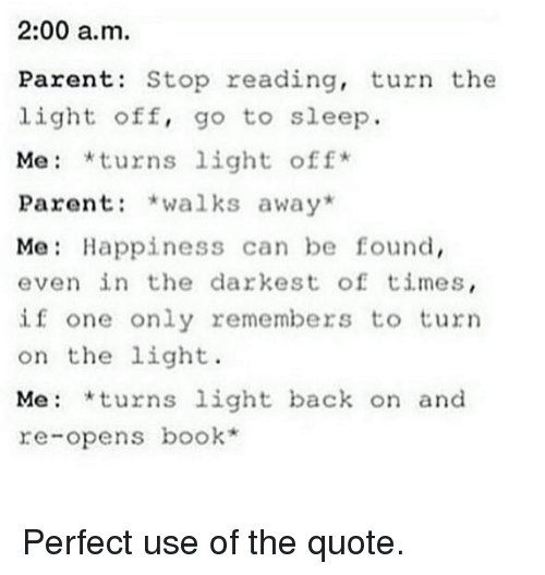 turning on the light: 2:00 a.m.  Parents Stop reading, turn the  light off, go to sleep.  Me *turns light off  Parent  walks away  Me Happiness can be found,  even in the darkest of times  if one only remembers to turn  on the light.  Me: *turns light back on and  re-opens book Perfect use of the quote.