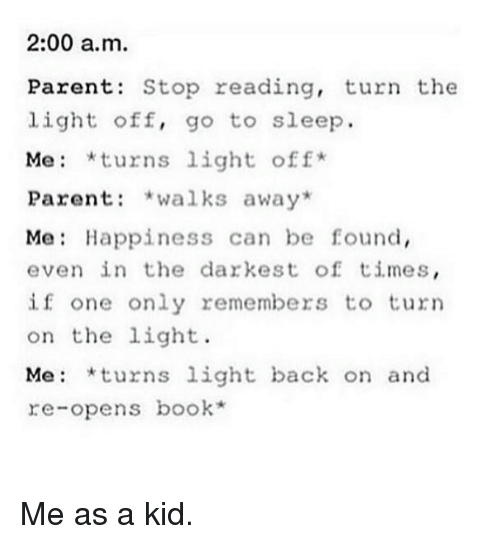 turning on the light: 2:00 a.m.  Parents Stop reading, turn the  light off, go to sleep.  Me *turns light off  Parent  walks away  Me Happiness can be found,  even in the darkest of times  if one only remembers to turn  on the light.  Me: turns  light back on and  re-opens book Me as a kid.