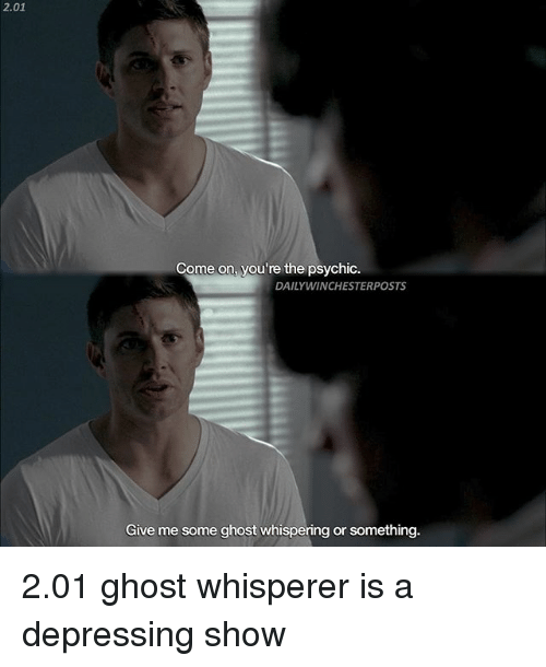 Memes, Ghost, and 🤖: 2.01  Come on, you're the psychic.  DAILYWINCHESTERPOSTS  Give me some ghost whispering or something. 2.01 ghost whisperer is a depressing show