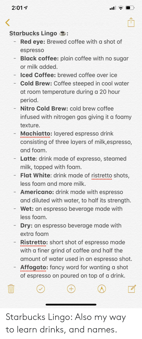 cool water: 2:01  Starbucks Lingo  Red eye: Brewed coffee with a shot of  espresso  Black coffee: plain coffee with no sugar  or milk added  Iced Coffee: brewed coffee over ice  Cold Brew: Coffee steeped in cool water  at room temperature during a 20 hour  period.  Nitro Cold Brew: cold brew coffee  infused with nitrogen gas giving it a foamy  texture.  Machiatto: Iayered espresso drink  consisting of three layers of milk,espresso,  and foam.  Latte: drink made of expresso, steamed  milk, topped with foam.  Flat White: drink made of ristretto shots,  less foam and more milk.  - Americano: drink made with espresso  and diluted with water, to half its strength.  Wet: an espresso beverage made with  less foam.  Dry: an espresso beverage made with  extra foam  Ristretto: short shot of espresso made  with a finer grind of coffee and half the  amount of water used in an espresso shot.  Affogato: fancy word for wanting a shot  of espresso on poured on top of a drink.  +) Starbucks Lingo: Also my way to learn drinks, and names.