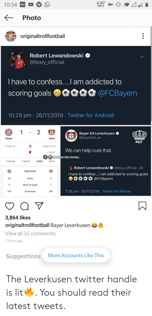 Lewy: 2.07  кВ/S  10:54  paytm  R  Photo  UCCER  originaltrollfootball  ONTYOU MEA  G0OTBAL  Robert Lewandowski  @lewy_official  I have to confess....I am addicted to  scoring goals O000 @FCBayern  AA  10:29 pm 26/11/2019 Twitter for Android  1 2  BAY  Bayer 04 Leverkusen  @bayer04_en  1904  ACHE  Bayern  Bayer  Leverkusen  MJJ  T. Müller 34  L.Bailey 10', 35  We can help cure that.  J. Tah 81  f @ORIGINALTROLLFOOTBALL  TIMELINE  LINEUPS  STATS  NEWS  Robert Lewandowski @lewy_official 3d  TEAM STATS  I have to confess....I am addicted to scoring goals  OO0@FC Bayern  24  Shots  11  Shots on target  7  11  7:26 pm 30/11/2019 Twitter for iPhone  75%  Possession  25%  3,864 likes  originaltrollfootball Bayer Leverkusen  View all 35 comments  1 hour ago  More Accounts Like This  Suggestions The Leverkusen twitter handle is lit🔥. You should read their latest tweets.