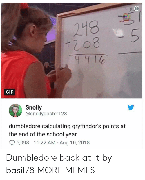 End Of The School Year: + 2 08  441  GIF  Snolly  @snollygoster123  dumbledore calculating gryffindor's points at  the end of the school year  O5,098 11:22 AM - Aug 10, 2018 Dumbledore back at it by basil78 MORE MEMES