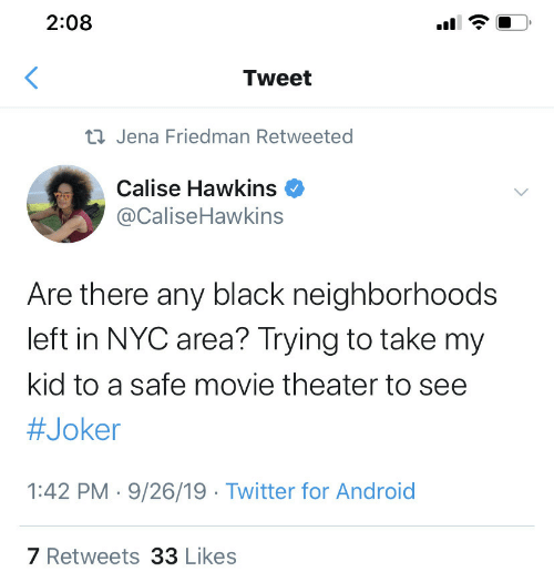 Joker: 2:08  Tweet  23 Jena Friedman Retweeted  Calise Hawkins  @CaliseHawkins  Are there any black neighborhoods  left in NYC area? Trying to take my  kid to a safe movie theater to see  #Joker  1:42 PM · 9/26/19 · Twitter for Android  7 Retweets 33 Likes  (.