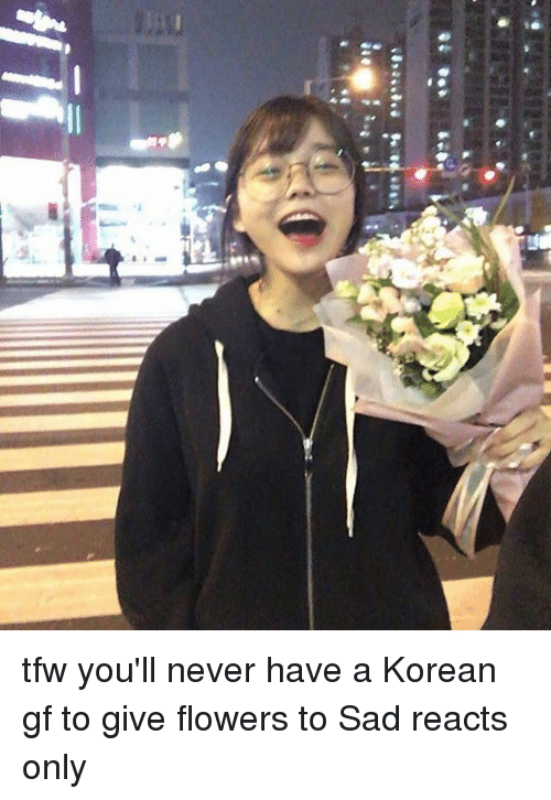 Dank, Tfw, and 🤖:  #2 10  纭 tfw you'll never have a Korean gf to give flowers to   Sad reacts only