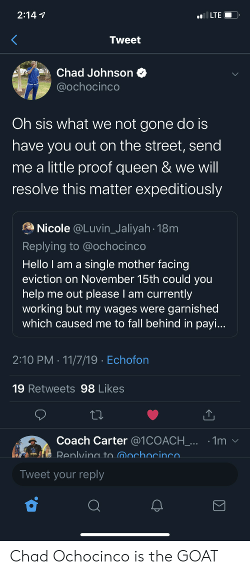 proof: 2:147  ILTE  Tweet  Chad Johnson  @ochocinco  Oh sis what we not gone do is  have you out on the street, send  me a little proof queen & we will  resolve this matter expeditiously  Nicole @Luvin_Jaliyah 18m  Replying to @ochocinco  Hello I am a sing le mother facing  eviction on November 15th could you  help me out please I am currently  working but my wages were garnished  which caused me to fall behind in payi...  2:10 PM 11/7/19 Echofon  19 Retweets 98 Likes  Coach Carter @1COACH_... .1m  Renlving to @ochocinco  Tweet your reply  Σ Chad Ochocinco is the GOAT