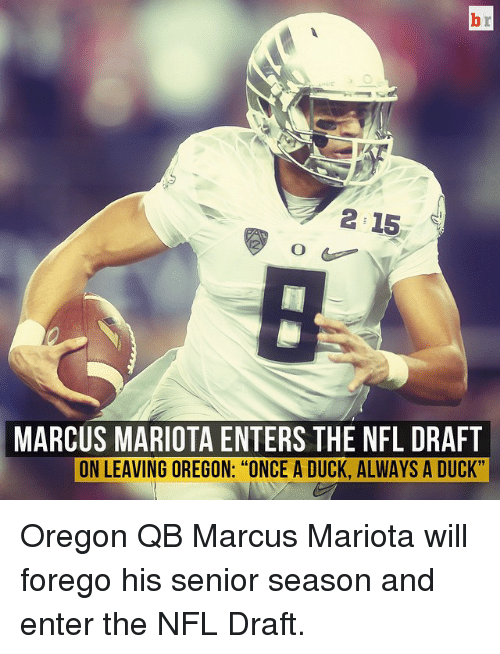 "Nfl, NFL Draft, and Sports: 2 15  MARCUS MARIOTA ENTERS THE NFL DRAFT  ON LEAVING OREGON: ""ONCE A DUCK, ALWAYS A DUCK"" Oregon QB Marcus Mariota will forego his senior season and enter the NFL Draft."