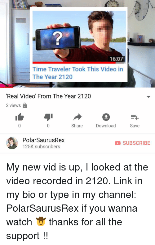 Memes, Link, and Time: 2  16:07  Time Traveler Took This Video in  The Year 2120  Real Video' From The Year 2120  2 views  Share  Download  Save  PolarSaurusRex  125K subscribers  D SUBSCRIBE My new vid is up, I looked at the video recorded in 2120. Link in my bio or type in my channel: PolarSaurusRex if you wanna watch 🤠 thanks for all the support !!