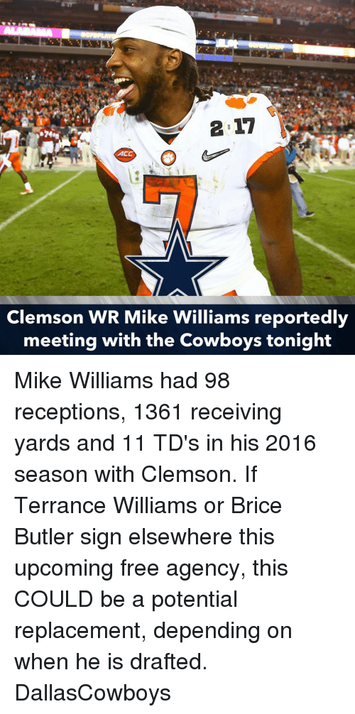 Memes, 🤖, and Clemson: 2 17  ACC  Clemson WR Mike Williams reportedly  meeting with the Cowboys tonight Mike Williams had 98 receptions, 1361 receiving yards and 11 TD's in his 2016 season with Clemson. If Terrance Williams or Brice Butler sign elsewhere this upcoming free agency, this COULD be a potential replacement, depending on when he is drafted. DallasCowboys