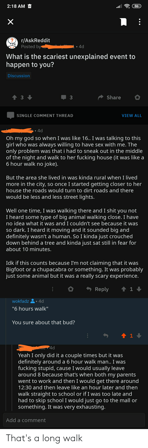 """chupacabra: 2:18 AM O  86  r/AskReddit  Posted by  4d  What is the scariest unexplained event to  happen to you?  Discussion  A Share  3  SINGLE COMMENT THREAD  VIEW ALL  4d  Oh my god so when I was like 16.. I was talking to this  girl who was always willing to have sex with me. The  only problem was that i had to sneak out in the middle  of the night and walk to her fucking house (it was like a  6 hour walk no joke).  But the area she lived in was kinda rural when I lived  more in the city, so once I started getting closer to her  house the roads would turn to dirt roads and there  would be less and less street lights.  Well one time, I was walking there and I shit you not  I heard some type of big animal walking close. I have  no idea what it was and I couldn't see because it was  so dark. I heard it moving and it sounded big and  definitely wasn't a human. So I kinda just crouched  down behind a tree and kinda just sat still in fear for  about 10 minutes.  Idk if this counts because I'm not claiming that it was  Bigfoot or a chupacabra or something. It was probably  just some animal but it was a really scary experience.  * Reply  wokfadz  4d  """"6 hours walk"""".  You sure about that bud?  4d  Yeah I only did it a couple times but it was  definitely around a 6 hour walk man.. I was  fucking stupid, cause I would usually leave  around 8 because that's when both my parents  went to work and then I would get there around  12:30 and then leave like an hour later and then  walk straight to school or if I was too late and  had to skip school I would just go to the mall or  something. It was very exhausting.  Add a comment That's a long walk"""