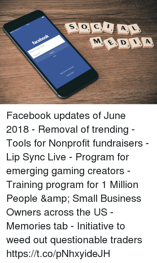 Facebook, Memes, and Weed: 2  2  2.  2. Facebook updates of June 2018 - Removal of trending - Tools for Nonprofit fundraisers - Lip Sync Live - Program for emerging gaming creators - Training program for 1 Million People & Small Business Owners across the US - Memories tab - Initiative to weed out questionable traders https://t.co/pNhxyideJH