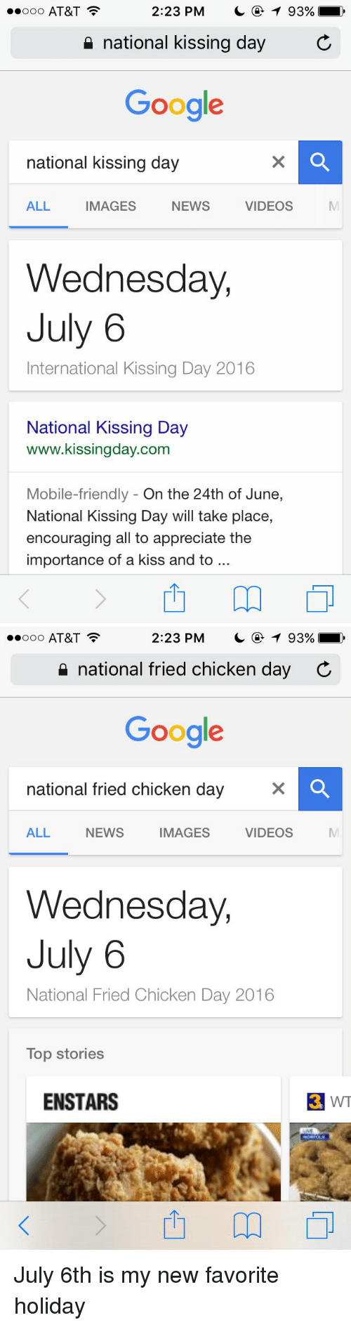 Googłe: 2:23 PM  T 93%  ooo AT&T  national kissing day  C  Google  national kissing day  ALL  IMAGES  NEWS  VIDEOS  Wednesday,  July 6  International Kissing Day 2016  National Kissing Day  www.kissingday.com  Mobile-friendly On the 24th of June  National Kissing Day will take place,  encouraging all to appreciate the  importance of a kiss and to   2:23 PM  T 93%  ooo AT&T  national fried chicken day C  Google  national fried chicken day  VIDEOS  IMAGES  ALL NEWS  Wednesday,  July 6  National Fried Chicken Day 2016  Top stories  ENSTARS  3 WT July 6th is my new favorite holiday