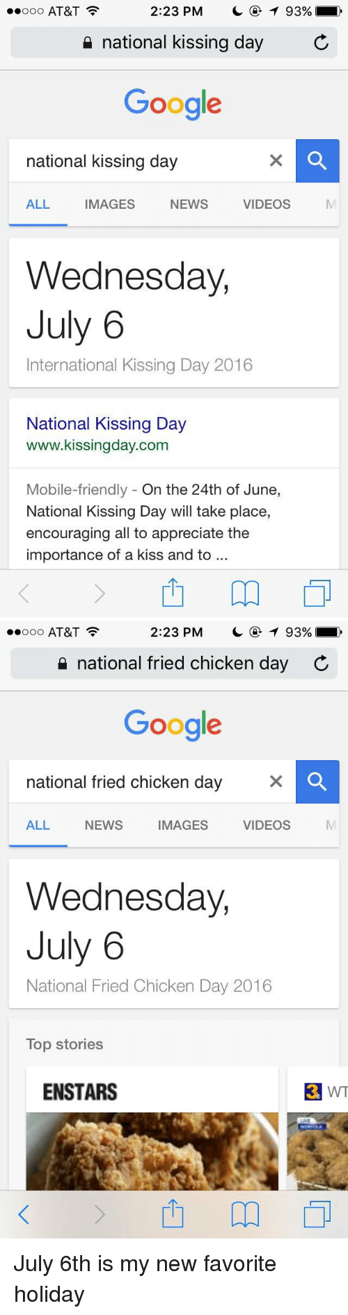 Googłe: 2:23 PM  T 93%,  ooo AT&T  national kissing day  C  Google  national kissing day  ALL  IMAGES  NEWS  VIDEOS  Wednesday,  July 6  International Kissing Day 2016  National Kissing Day  www.kissingday.com  Mobile-friendly On the 24th of June  National Kissing Day will take place,  encouraging all to appreciate the  importance of a kiss and to   2:23 PM  T 93%  ooo AT&T  national fried chicken day C  Google  national fried chicken day  VIDEOS  ALL NEWS  IMAGES  Wednesday,  July 6  National Fried Chicken Day 2016  Top Stories  ENSTARS  3 WT July 6th is my new favorite holiday