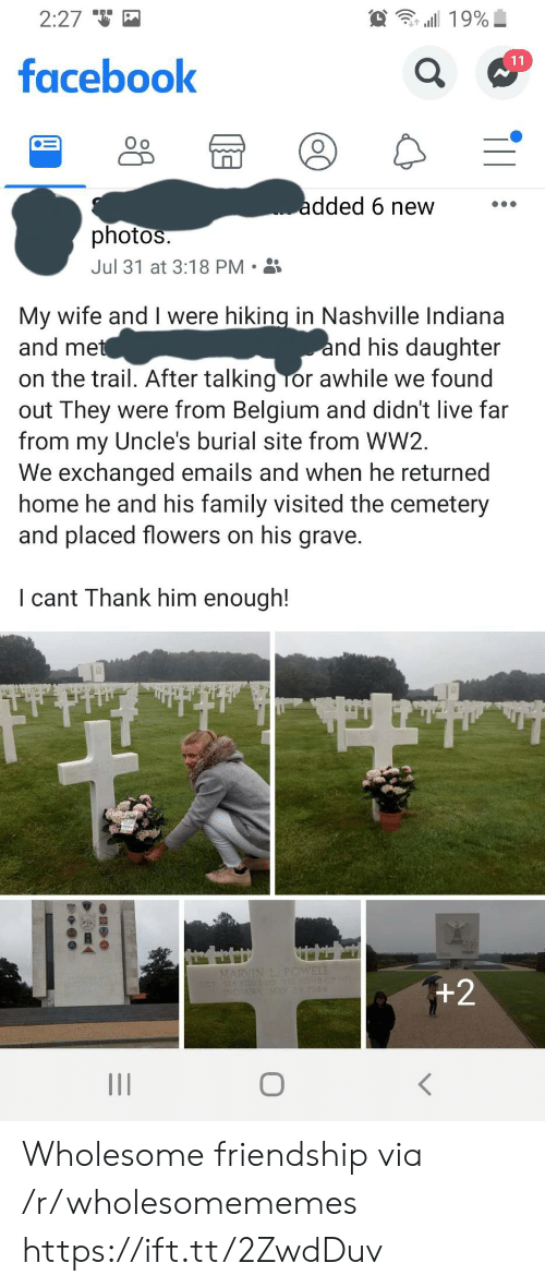 Belgium: 2:27  19%  11  facebook  added 6 new  photos.  Jul 31 at 3:18 PM  My wife and I were hiking in Nashville Indiana  and met  and his daughter  on the trail. After talking Tor awhile we found  out They were from Belgium and didn't live far  from my Uncle's burial site from WW2  We exchanged emails and when he returned  home he and his family visited the cemetery  and placed flowers on his grave.  I cant Thank him enough!  MARVIN L. POWELL  +2  INDIANA MAY 4 Wholesome friendship via /r/wholesomememes https://ift.tt/2ZwdDuv
