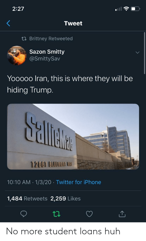 Loans: 2:27  Tweet  23 Brittney Retweeted  Sazon Smitty  @SmittySav  Yooooo Iran, this is where they will be  hiding Trump.  Sallete  12061 BAUAMOMI WAS  10:10 AM · 1/3/20 · Twitter for iPhone  1,484 Retweets 2,259 Likes No more student loans huh