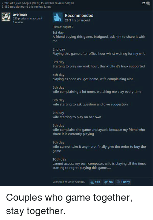 Funny Couple: 2,286 of 2,428 people (94%) found this review helpful  21  3,489 people found this review funny  g, aver man  Recommended  220 products in account  28.3 hrs on record  1 review  Posted: August 2  1st day  A friend buying this game, intrigued, ask him to share it with  lme  2nd day  Playing this game after office hour whilst waiting for my wife  3rd day  Starting to play on-work hour, thankfully it's linux supported  4th day  playing as soon as I got home, wife complaining alot  5th day  wife complaining a lot more, watching me play every time  6th day  wife starting to ask question and give suggestion  7th day  wife starting to play on her own  8th day  wife complains the game unplayable because my friend who  share it is currently playing  9th day  wife cannot take it anymore, finally give the order to buy the  game  10th day  cannot access my own computer, wife is playing all the time,  starting to regret playing this game....  Was this review helpful?  Yes No Funny Couples who game together, stay together.