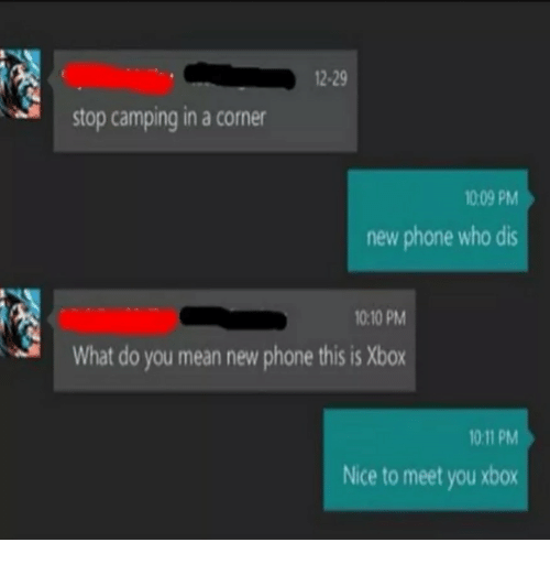 Who dis: 2-29  stop camping in a corner  1009 PM  new phone who dis  10:10 PM  What do you mean new phone this is Xbox  10 11 PM  Nice to meet you xbox