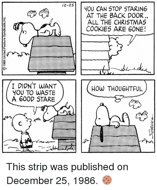 christmas cookie: /2-2S  I DIDN'T WANT  YOU TO WASTE  A 600D STARE  YOU CAN STOP STARIN6  AT THE BACK DOOR.  ALL THE CHRISTMAS  COOKIES ARE GONE!  How THOUGHTFUL This strip was published on December 25, 1986. 🍪