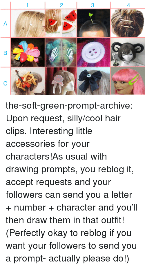 Target, Tumblr, and Blog: 2  3  4  014 the-soft-green-prompt-archive:  Upon request, silly/cool hair clips. Interesting little accessories for your characters!As usual with drawing prompts, you reblog it, accept requests and your followers can send you a letter + number + character and you'll then draw them in that outfit! (Perfectly okay to reblog if you want your followers to send you a prompt- actually please do!)