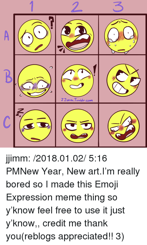 this emoji: 2 3  J Jimm.Tumbi.comm jjimm:  /2018.01.02/ 5:16 PMNew Year, New art.I'm really bored so I made this Emoji Expression meme thing so y'know feel free to use it just y'know,, credit me thank you(reblogs appreciated!! 3)