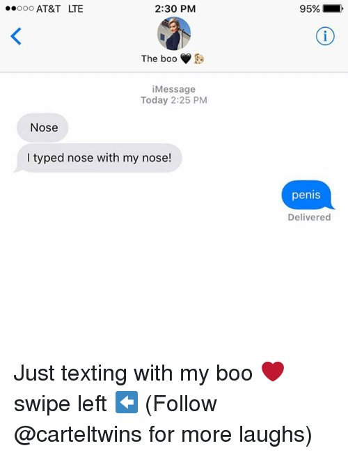 Boo, Memes, and Texting: 2:30 PM  oooooo AT&T LTE  The boo  Message  Today 2:25 PM  Nose  I typed nose with my nose!  95%  penis  Delivered Just texting with my boo ❤️ swipe left ⬅️ (Follow @carteltwins for more laughs)