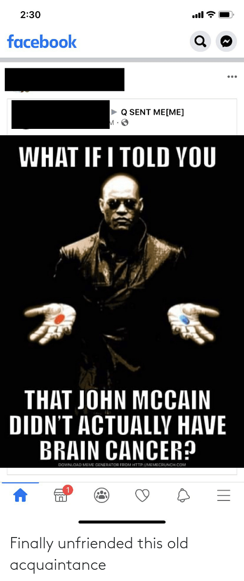 John McCain: 2:30  ull  facebook  Q SENT ME[ME]  WHAT IF I TOLD YOU  THAT JOHN MCCAIN  DIDN'T ACTUALLY HAVE  BRAIN CANCER?  DOWNLOAD MEME GENERATOR FROM HTTP:/MEMECRUNCH COM  || Finally unfriended this old acquaintance