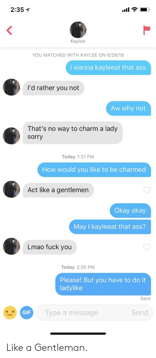 charmed: 2:35 1  Kaylee  YOU MATCHED WITH KAYLEE ON 6/28/18  I wanna kayleeat that as  I'd rather you not  Aw why not  That's no way to charm a lady  sorry  Today 1:21 PM  How would you like to be charmed  Act like a gentlemen  Okay okay  May I kayleeat that ass?  Lmao fuck you  Today 2:35 PM  Please! But you have to do it  ladylike  Sent  Type a message  Send Like a Gentleman.