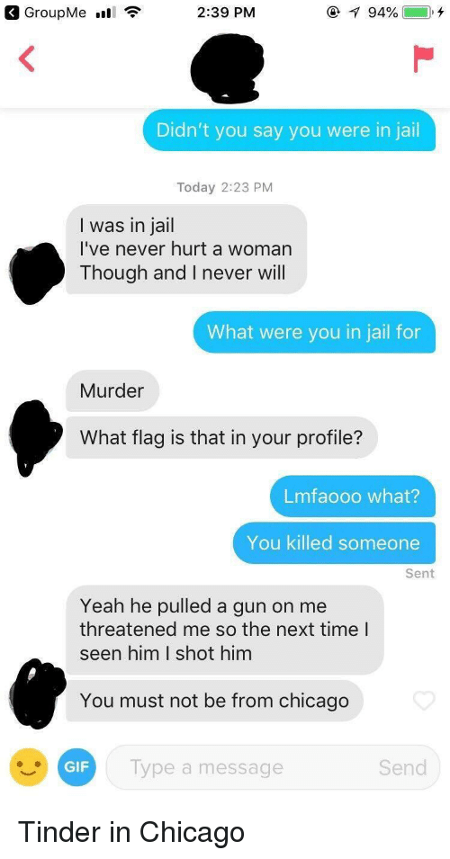 Lmfaooo: 2:39 PM  Didn't you say you were in jail  Today 2:23 PM  I was in jail  I've never hurt a womarn  Though and I never will  What were you in jail for  Murder  What flag is that in your profile?  Lmfaooo what?  You killed someone  Sent  Yeah he pulled a gun on me  threatened me so the next time l  seen him I shot him  You must not be from chicago  lype a message  Send Tinder in Chicago