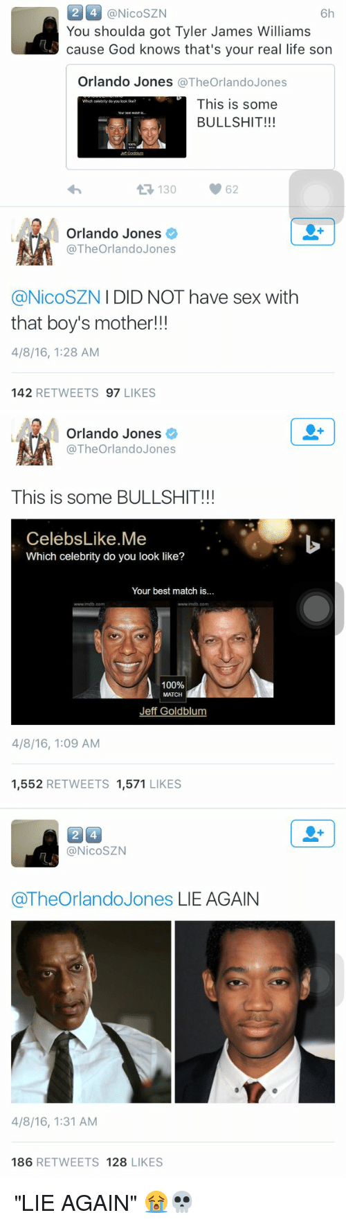 """Jeff Goldblums: 2 4 @Nico SZN  6h  You shoulda got Tyler James Williams  cause God knows that's your real life son  Orlando Jones  The Orlando Jones  This is some  BULLSHIT!!!  t 130  62  Orlando Jones  The Orlando Jones  I DID NOT have sex with  @Nico SZN  that boy's mother!!!  4/8/16, 1:28 AM  142  RETWEETS 97  LIKES   Orlando Jones  The Orlando Jones  This is some BULLSHIT!!!  Celebs Like Me  Which celebrity do you look like?  Your best match is.  www indb com  100%  Jeff Goldblum  4/8/16, 1:09 AM  1.552  RETWEETS  1.571  LIKES   24  (a NicoSZN  @The Orlando Jones LIE AGAIN  4/8/16, 1:31 AM  186  RETWEETS 128  LIKES """"LIE AGAIN"""" 😭💀"""