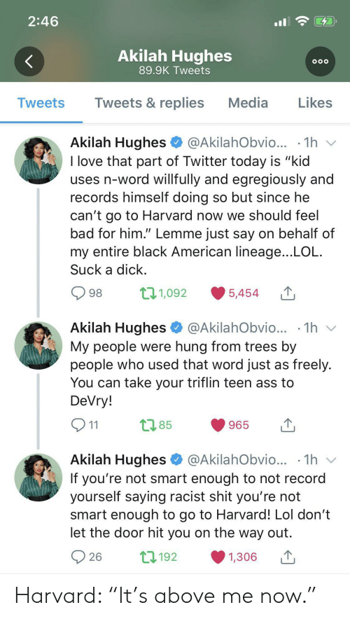 "That Word: 2:46  Akilah Hughes  OOO  89.9K Tweets  Tweets & replies  Media  Likes  Tweets  Akilah Hughes  @AkilahObvio...  1h  I love that part of Twitter today is ""kid  uses n-word willfully and egregiously and  records himself doing so but since he  can't go to Harvard now we should feel  bad for him."" Lemme just say on behalf of  my entire black American lineage...LOL  Suck a dick  t11,092  98  5,454  Akilah Hughes  1h  @AkilahObvio...  My people were hung from trees by  people who used that word just as freely.  You can take your triflin teen ass to  DeVry!  t2.85  965  11  Akilah Hughes  @AkilahObvio... .1h  V  If you're not smart enough to not record  yourself saying racist shit you're not  smart enough to go to Harvard! Lol don't  let the door hit you on the way out  L192  26  1,306 Harvard: ""It's above me now."""