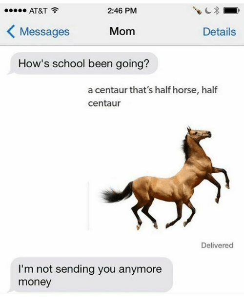 Memes, Money, and School: 2:46 PM  AT&T  Messages  Mom  Details  How's school been going?  a centaur that's half horse, half  centaur  Delivered  I'm not sending you anymore  money