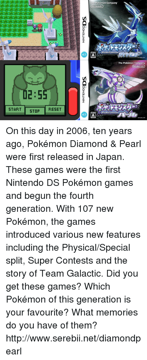 nintendo ds: 2:5  START STOP  RESET  The Pokémon Company  Nintendo  The Pokémon Company  Nintendo  OO On this day in 2006, ten years ago, Pokémon Diamond & Pearl were first released in Japan. These games were the first Nintendo DS Pokémon games and begun the fourth generation. With 107 new Pokémon, the games introduced various new features including the Physical/Special split, Super Contests and the story of Team Galactic. Did you get these games? Which Pokémon of this generation is your favourite? What memories do you have of them? http://www.serebii.net/diamondpearl