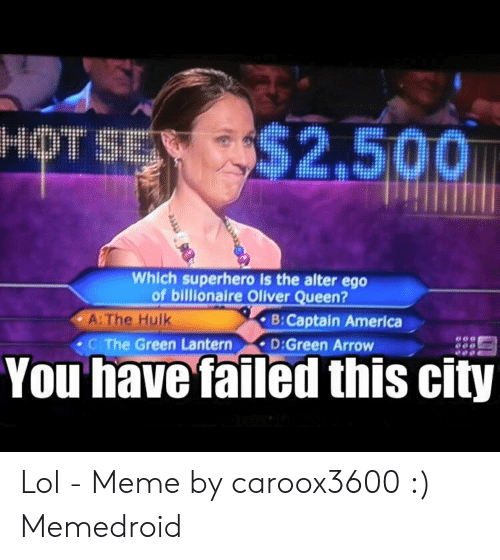 You Have Failed This City: $2,500  Which superhero is the alter ego  of billionaire Oliver Queen?  B:Captain America  A: The Hulk  C The Green Lantern D:Green Arrow  You have failed this city Lol - Meme by caroox3600 :) Memedroid