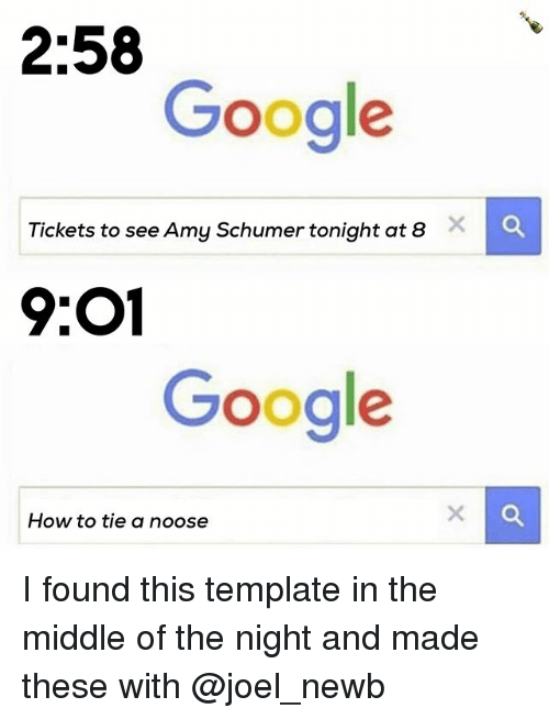 Amy Schumer, Google, and How To: 2:58  Google  Tickets to see Amy Schumer tonight at 8  9:01  Google  How to tie a noose I found this template in the middle of the night and made these with @joel_newb