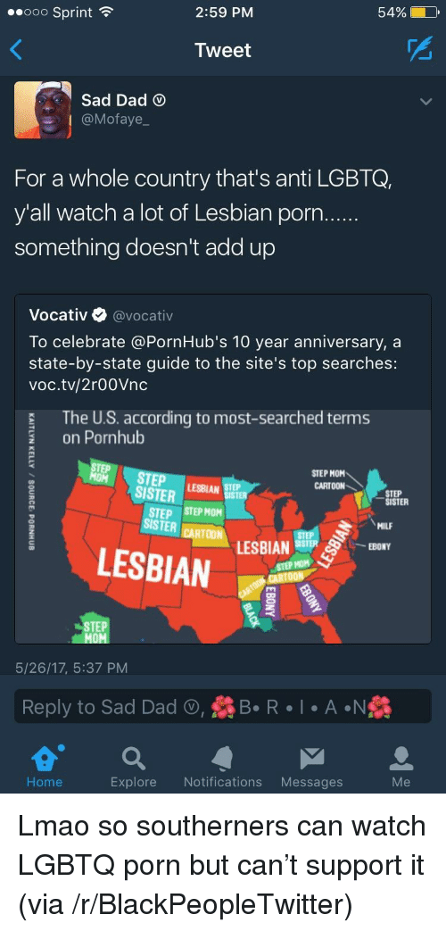 sister: 2:59 PM  54%  ..ooo Sprint  Tweet  Sad Dad  @Mofaye  For a whole country that's anti LGBTQ,  y'all watch a lot of Lesbian porn  something doesn't add up  Vocativ @vocativ  To celebrate @PornHub's 10 year anniversary, a  state-by-state guide to the site's top searches:  voc.tv/2r00Vnc  The U.S. according to most-searched terms  on Pornhub  TEP STEPAR  STEP MOM  CARTOON  SISTER  STEP  SISTER  STEP STEP MOM  ISTER CARTOM LESBIAN  MILF  LESBIAN  STEP HOM  STEP  5/26/17, 5:37 PM  Reply to Sad Dad , R  A N  Home  Explore Notifications Messages <p>Lmao so southerners can watch LGBTQ porn but can&rsquo;t support it (via /r/BlackPeopleTwitter)</p>