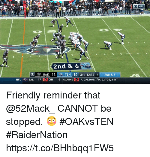 Memes, Nfl, and 🤖: 2  74  NFL  2nd 8 6  NFL  BAL 17 1EBCIN 0 HALFTIME EB A. DALTON: 7/14, 72 YDS, 3 INT Friendly reminder that @52Mack_ CANNOT be stopped. 😳 #OAKvsTEN #RaiderNation https://t.co/BHhbqq1FW5