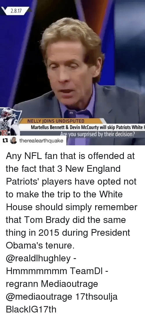 New England Patriot: 2.8.17  ELLY JOINS UNDISPUTED  Martellus Bennett & Devin McCourty will skip Patriots White  you surprised by their decision?  tu therealearthquake Any NFL fan that is offended at the fact that 3 New England Patriots' players have opted not to make the trip to the White House should simply remember that Tom Brady did the same thing in 2015 during President Obama's tenure. @realdlhughley - Hmmmmmmm TeamDl - regrann Mediaoutrage @mediaoutrage 17thsoulja BlackIG17th