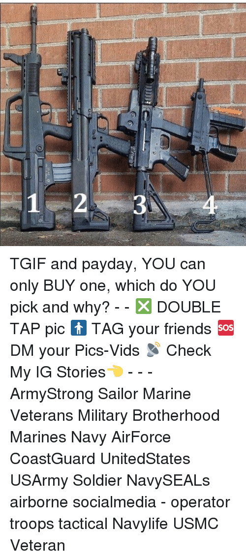 Friends, Gg, and Memes: 2-a - ..  3  a  GG TGIF and payday, YOU can only BUY one, which do YOU pick and why? - - ❎ DOUBLE TAP pic 🚹 TAG your friends 🆘 DM your Pics-Vids 📡 Check My IG Stories👈 - - - ArmyStrong Sailor Marine Veterans Military Brotherhood Marines Navy AirForce CoastGuard UnitedStates USArmy Soldier NavySEALs airborne socialmedia - operator troops tactical Navylife USMC Veteran