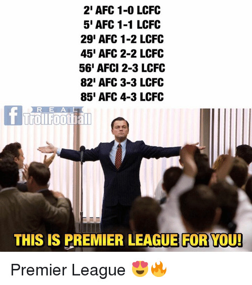 Memes, Premier League, and 🤖: 2' AFC 1-0 LCFC  5' AFC 1-1 LCFC  29' AFC 1-2 LCFOC  45' AFC 2-2 LCFC  56' AFCI 2-3 LCFC  82' AFC 3-3 LCFO  85' AFC 4-3 LCFO  R E AL  TrOILFootha  THIS IS PREMIER LEAGUE FOR YOU! Premier League 😍🔥