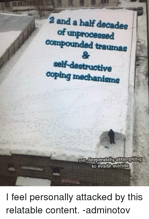 Suicide, Relatable, and Content: 2 and a half decades  of unprocessed  compounded traumas  ve  me desperatelu attempting  to evade suicide I feel personally attacked by this relatable content.   -adminotov